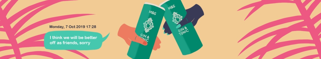 """An illustration of two hands holding green cans of M&S gin and tonic in cheers. There are pink palm tree leaves in the background. The text sets the date as Monday, 7 Oct 2019 17:28 and the text in a green speech bubble says """"I think we will be better off as friends, sorry."""""""