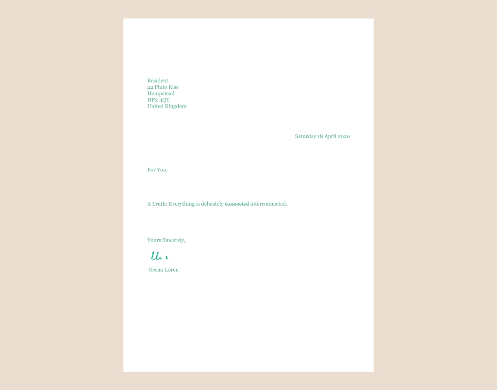 A typed letter in green text addressed to the resident at 22 Pluto Rise, UK, on Saturday 18 April 2020. The message reads: For You, A Truth: Everything is delicately connected (word is struck through) interconnected.