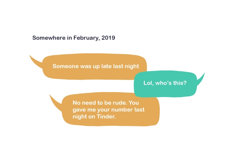 "An illustration of a text conversation from ""Somewhere in February, 2019."" The conversation text in speech bubbles reads: ""Someone was up late last night"" ""Lol, who's this?"" ""No need to be rude. You gave me your number last night on Tinder."""