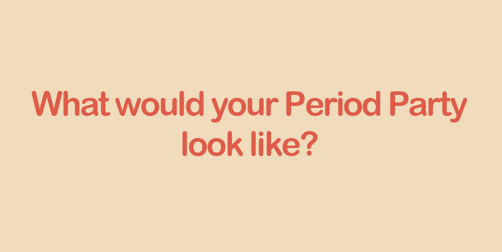 Text: What would your Period Party look like?